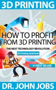 3D Printing Gold Rush: How to Profit from 3D Printing - The Next Technology Revolution