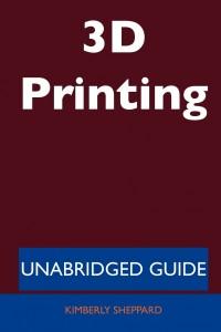 3D Printing - Unabridged Guide