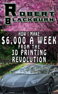 How I Make $6,000 A Week From The 3D Printing Revolution